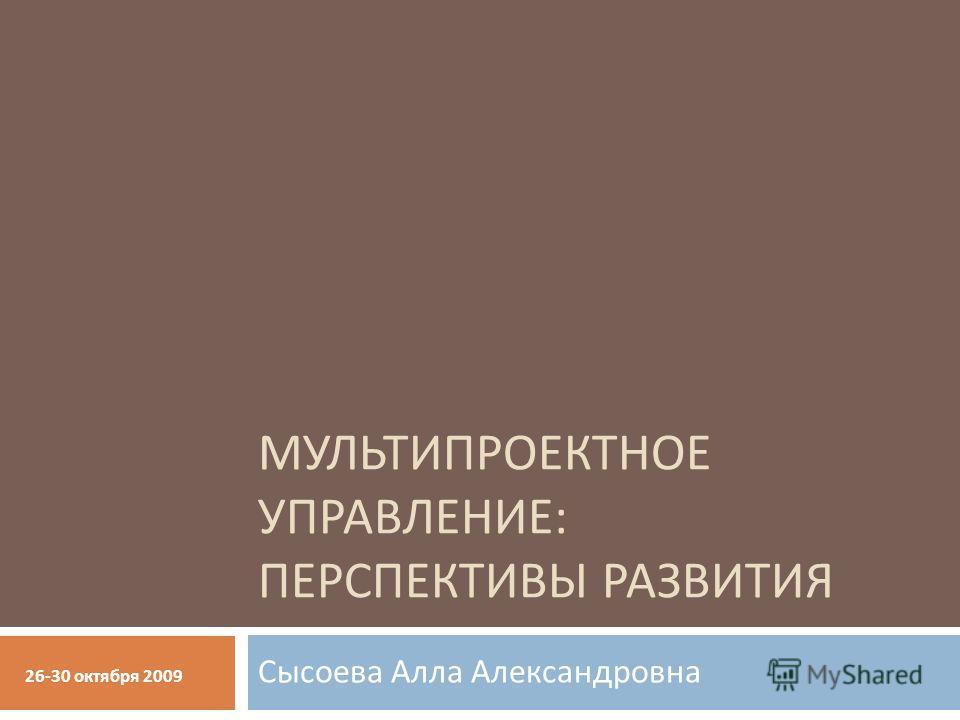 МУЛЬТИПРОЕКТНОЕ УПРАВЛЕНИЕ : ПЕРСПЕКТИВЫ РАЗВИТИЯ Сысоева Алла Александровна 26-30 октября 2009