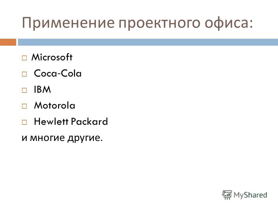 Применение проектного офиса : Microsoft Coca-Cola IBM Motorola Hewlett Packard и многие другие.