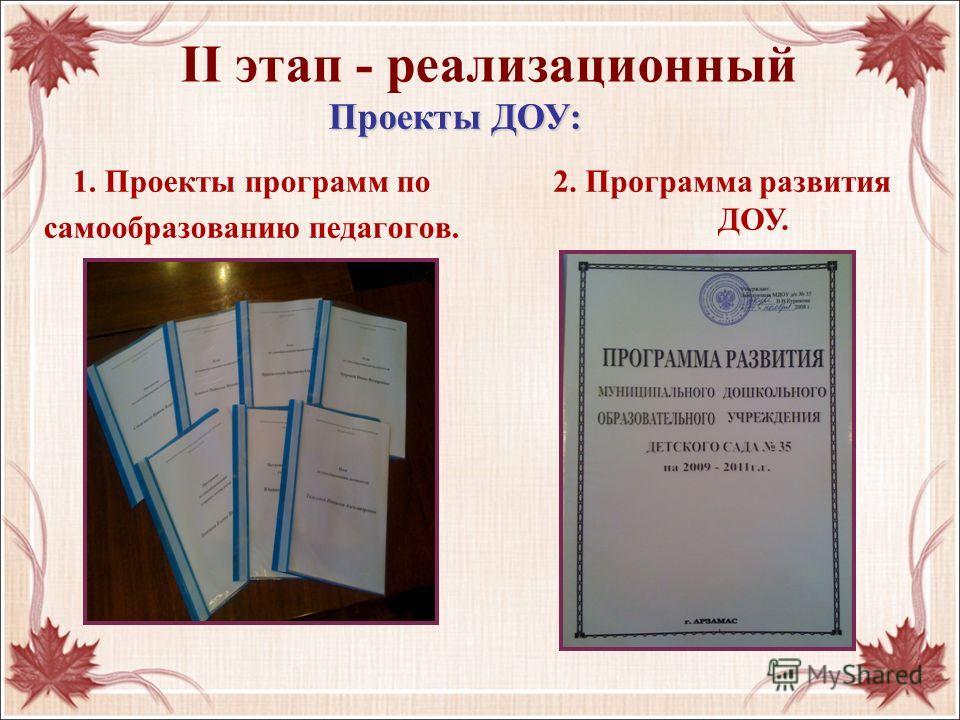 II этап - реализационный 1. Проекты программ по самообразованию педагогов. 2. Программа развития ДОУ. Проекты ДОУ: