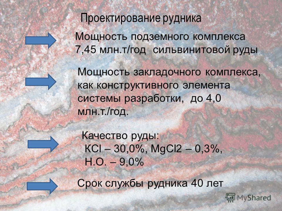 Проектирование рудника Мощность подземного комплекса 7,45 млн.т/год сильвинитовой руды Мощность закладочного комплекса, как конструктивного элемента системы разработки, до 4,0 млн.т./год. Качество руды: КCl – 30,0%, MgCl2 – 0,3%, Н.О. – 9,0% Срок слу