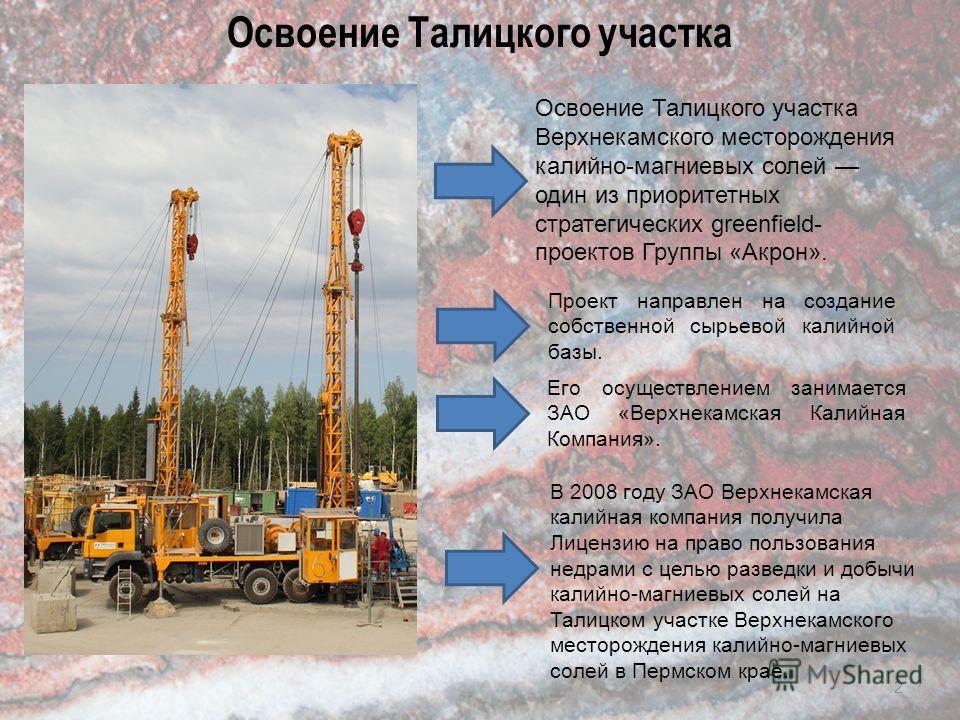 Освоение Талицкого участка 2 Освоение Талицкого участка Верхнекамского месторождения калийно-магниевых солей один из приоритетных стратегических greenfield- проектов Группы «Акрон». В 2008 году ЗАО Верхнекамская калийная компания получила Лицензию на
