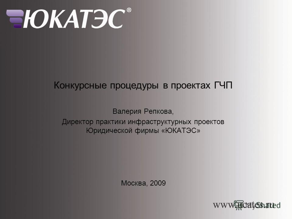 Конкурсные процедуры при реализации проектов ГЧП Конкурсные процедуры в проектах ГЧП Валерия Репкова, Директор практики инфраструктурных проектов Юридической фирмы «ЮКАТЭС» Москва, 2009