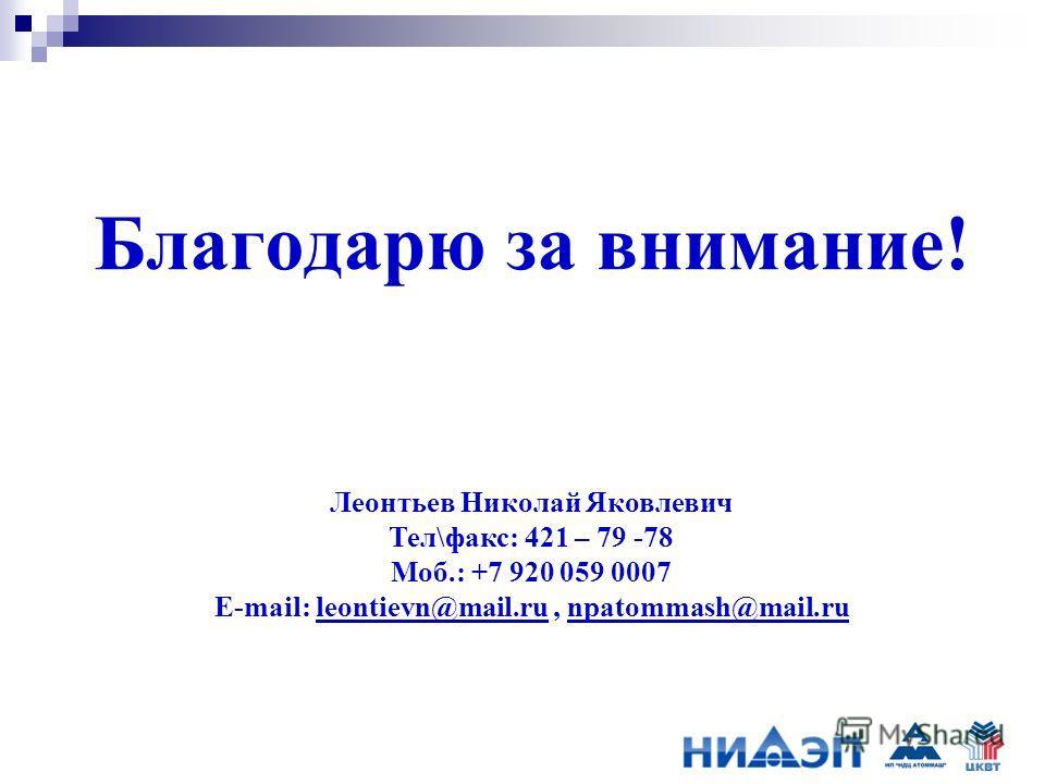 Благодарю за внимание! Леонтьев Николай Яковлевич Тел\факс: 421 – 79 -78 Моб.: +7 920 059 0007 E-mail: leontievn@mail.ru, npatommash@mail.ru