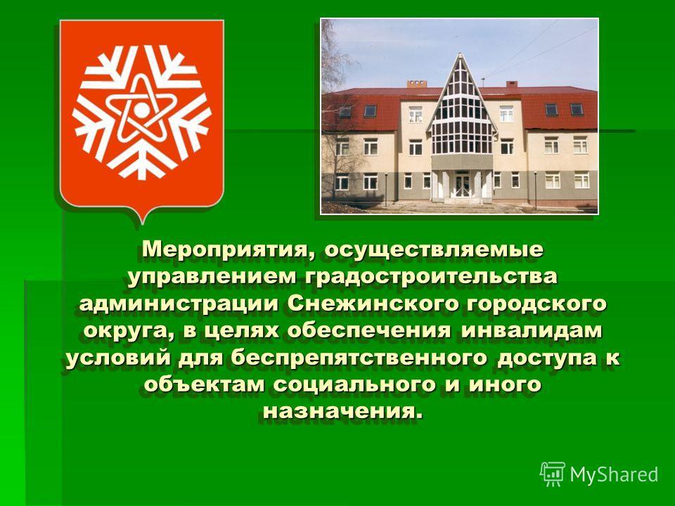 Мероприятия, осуществляемые управлением градостроительства администрации Снежинского городского округа, в целях обеспечения инвалидам условий для беспрепятственного доступа к объектам социального и иного назначения.