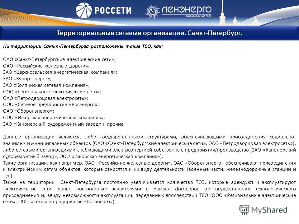На территории Санкт-Петербурга расположены такие ТСО, как: ОАО «Санкт-Петербургские электрические сети»; ОАО «Российские железные дороги»; ЗАО «Царскосельская энергетическая компания»; ЗАО «Курортэнерго»; ЗАО «Колпинская сетевая компания»; ООО «Регио