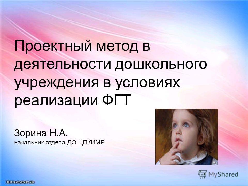 Проектный метод в деятельности дошкольного учреждения в условиях реализации ФГТ Зорина Н.А. начальник отдела ДО ЦПКИМР