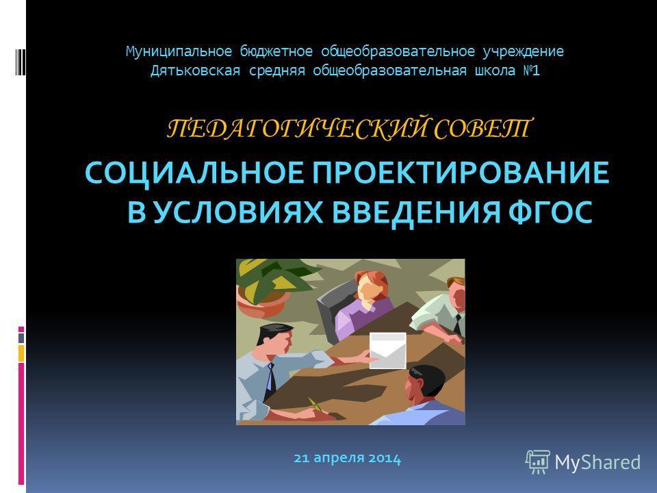 Муниципальное бюджетное общеобразовательное учреждение Дятьковская средняя общеобразовательная школа 1 ПЕДАГОГИЧЕСКИЙ СОВЕТ СОЦИАЛЬНОЕ ПРОЕКТИРОВАНИЕ В УСЛОВИЯХ ВВЕДЕНИЯ ФГОС 21 апреля 2014