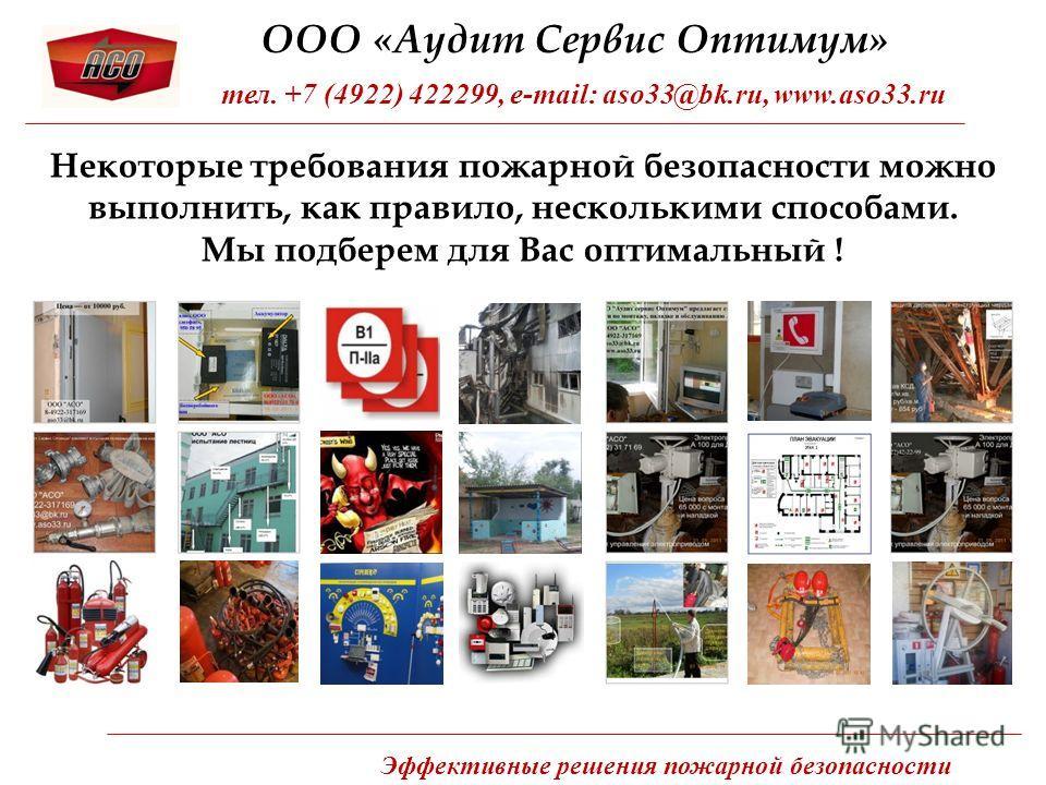 Некоторые требования пожарной безопасности можно выполнить, как правило, несколькими способами. Мы подберем для Вас оптимальный ! ООО «Аудит Сервис Оптимум» тел. +7 (4922) 422299, e-mail: aso33@bk.ru, www.aso33.ru Эффективные решения пожарной безопас