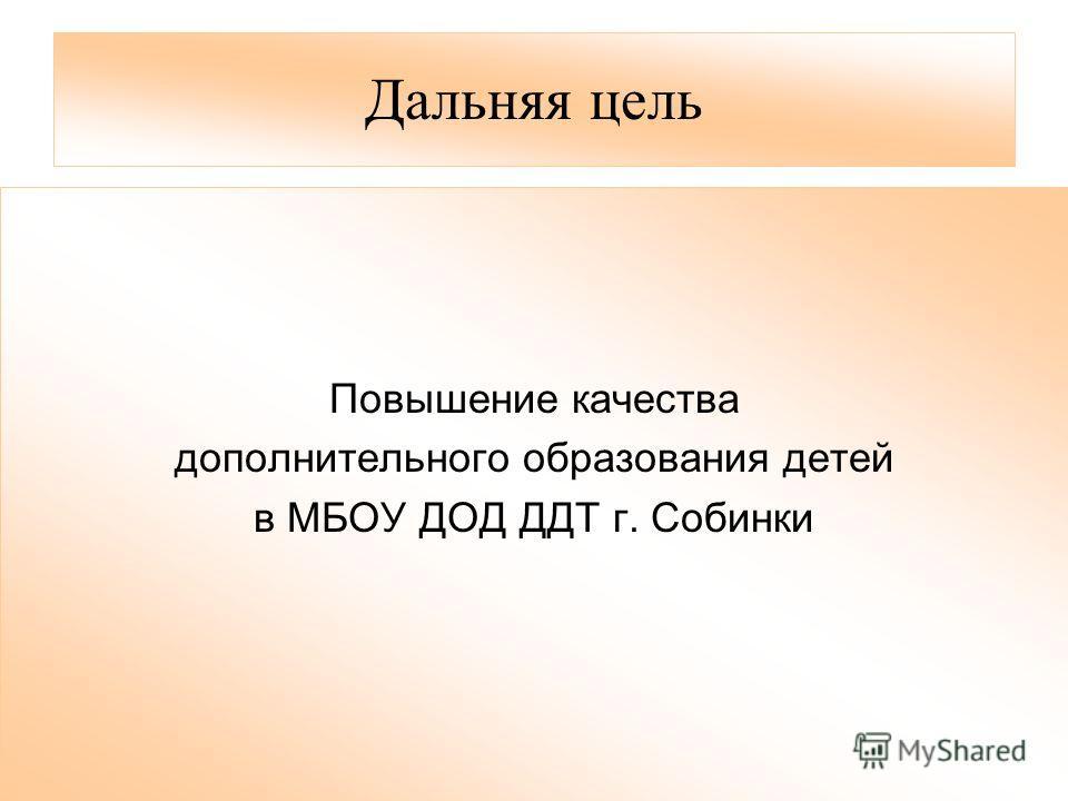 Дальняя цель Повышение качества дополнительного образования детей в МБОУ ДОД ДДТ г. Собинки