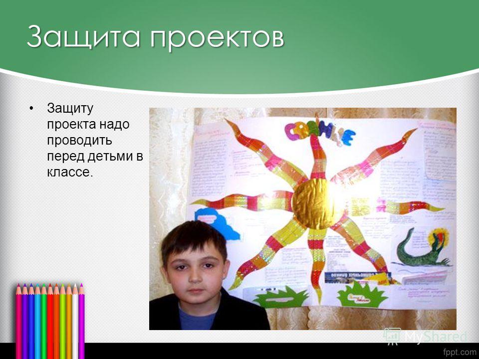 Защита проектов Защиту проекта надо проводить перед детьми в классе.