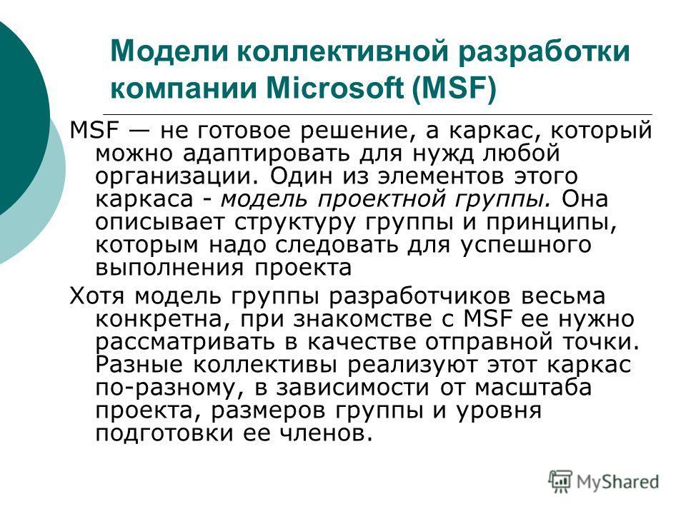 Модели коллективной разработки компании Microsoft (MSF) MSF не готовое решение, а каркас, который можно адаптировать для нужд любой организации. Один из элементов этого каркаса - модель проектной группы. Она описывает структуру группы и принципы, кот