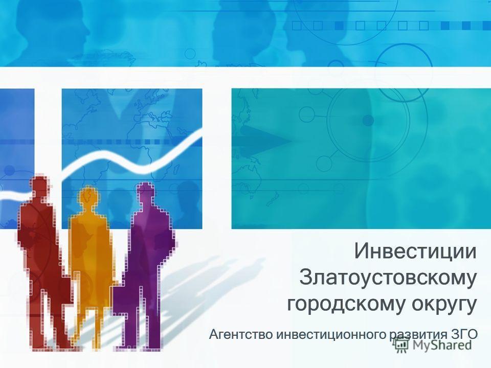 Инвестиции Златоустовскому городскому округу Агентство инвестиционного развития ЗГО