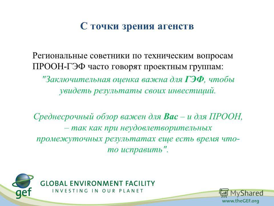 С точки зрения агенств Региональные советники по техническим вопросам ПРООН-ГЭФ часто говорят проектным группам: