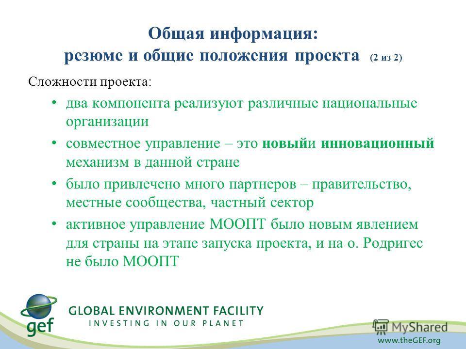 Общая информация: резюме и общие положения проекта (2 из 2) Сложности проекта: два компонента реализуют различные национальные организации совместное управление – это новыйи инновационный механизм в данной стране было привлечено много партнеров – пра