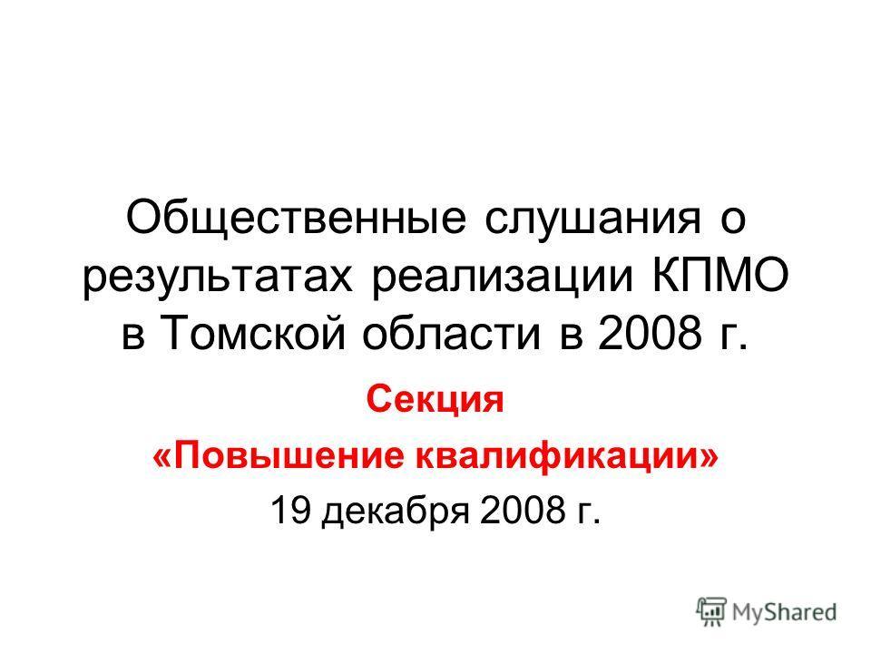 Общественные слушания о результатах реализации КПМО в Томской области в 2008 г. Секция «Повышение квалификации» 19 декабря 2008 г.