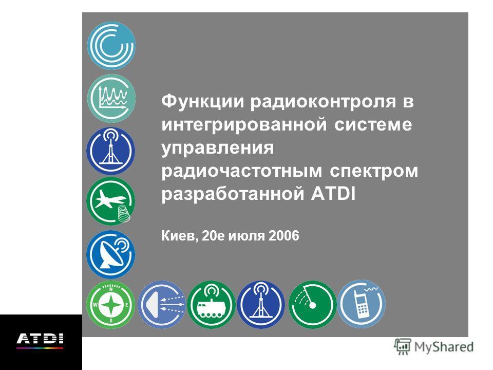 Функции радиоконтроля в интегрированной системе управления радиочастотным спектром разработанной ATDI Киев, 20е июля 2006