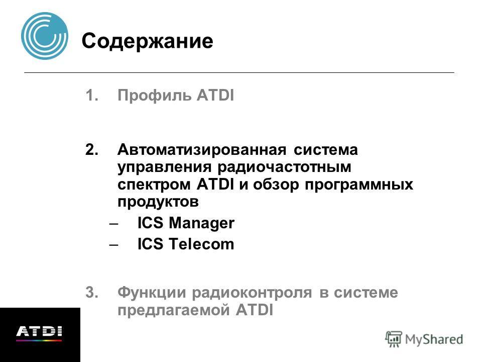 Содержание 1.Профиль ATDI 2.Автоматизированная система управления радиочастотным спектром ATDI и обзор программных продуктов –ICS Manager –ICS Теlecom 3.Функции радиоконтроля в системе предлагаемой ATDI