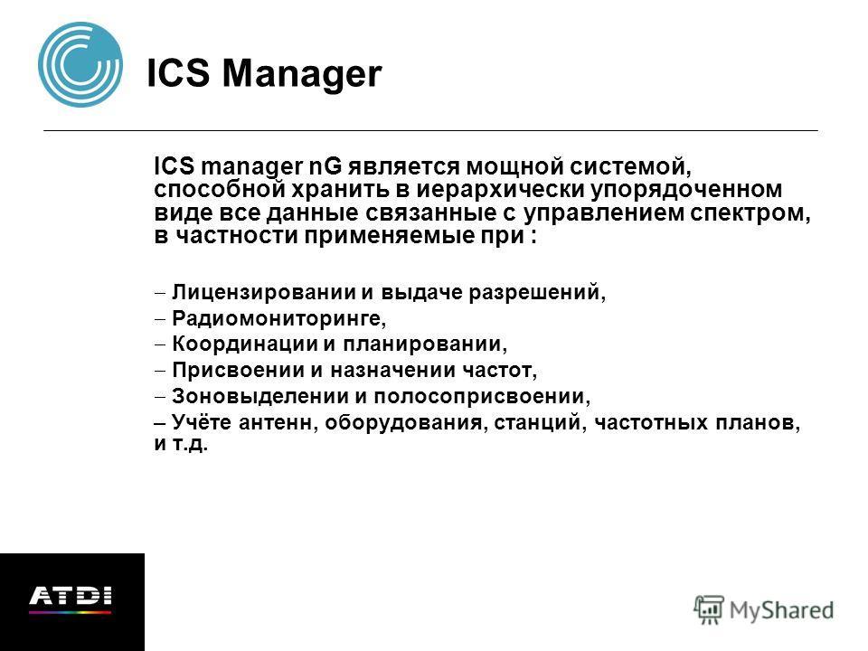 ICS Manager ICS manager nG является мощной системой, способной хранить в иерархически упорядоченном виде все данные связанные с управлением спектром, в частности применяемые при : Лицензировании и выдаче разрешений, Радиомониторинге, Координации и пл