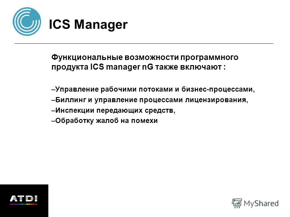 ICS Manager Функциональные возможности программного продукта ICS manager nG также включают : –Управление рабочими потоками и бизнес-процессами, –Биллинг и управление процессами лицензирования, –Инспекции передающих средств, –Обработку жалоб на помехи