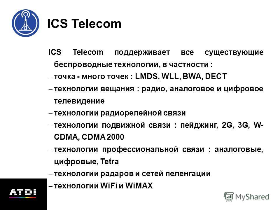 ICS Telecom поддерживает все существующие беспроводные технологии, в частности : точка - много точек : LMDS, WLL, BWA, DECT технологии вещания : радио, аналоговое и цифровое телевидение технологии радиорелейной связи технологии подвижной связи : пейд