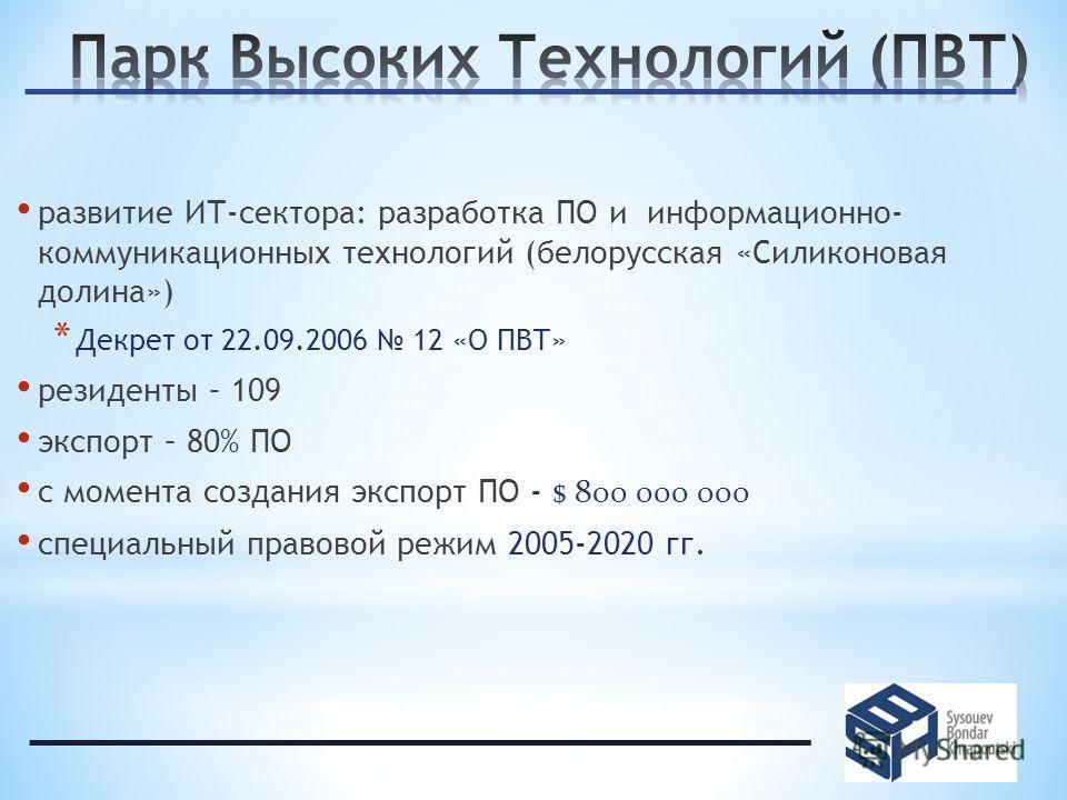 развитие ИТ-сектора: разработка ПО и информационно- коммуникационных технологий (белорусская «Силиконовая долина») * Декрет от 22.09.2006 12 «О ПВТ» резиденты – 109 экспорт – 80% ПО с момента создания экспорт ПО - $ 800 000 000 специальный правовой р