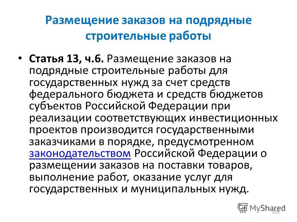 Размещение заказов на подрядные строительные работы Статья 13, ч.6. Размещение заказов на подрядные строительные работы для государственных нужд за счет средств федерального бюджета и средств бюджетов субъектов Российской Федерации при реализации соо