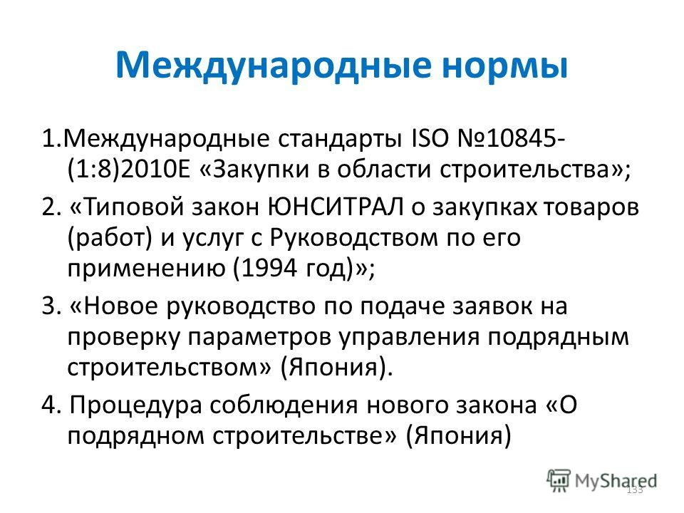 Международные нормы 1. Международные стандарты ISO 10845- (1:8)2010E «Закупки в области строительства»; 2. «Типовой закон ЮНСИТРАЛ о закупках товаров (работ) и услуг с Руководством по его применению (1994 год)»; 3. «Новое руководство по подаче заявок