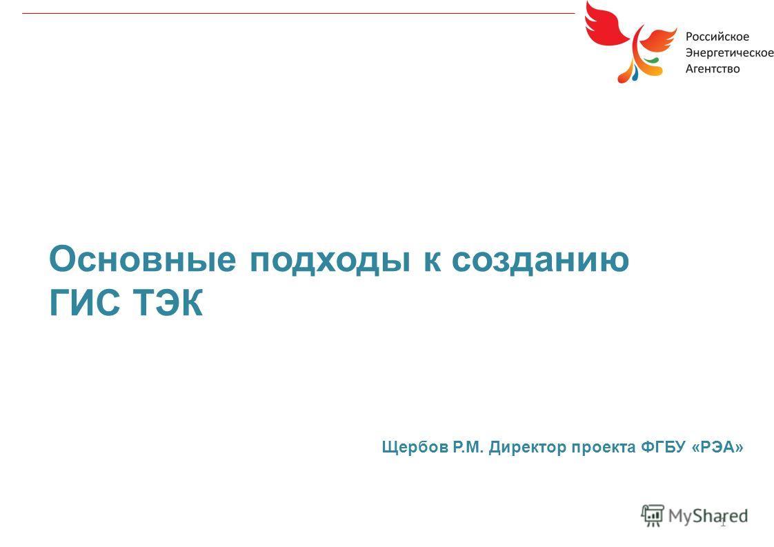 1 Основные подходы к созданию ГИС ТЭК Щербов Р.М. Директор проекта ФГБУ «РЭА»