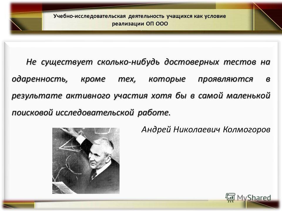 Не существует сколько-нибудь достоверных тестов на одаренность, кроме тех, которые проявляются в результате активного участия хотя бы в самой маленькой поисковой исследовательской работе. Андрей Николаевич Колмогоров