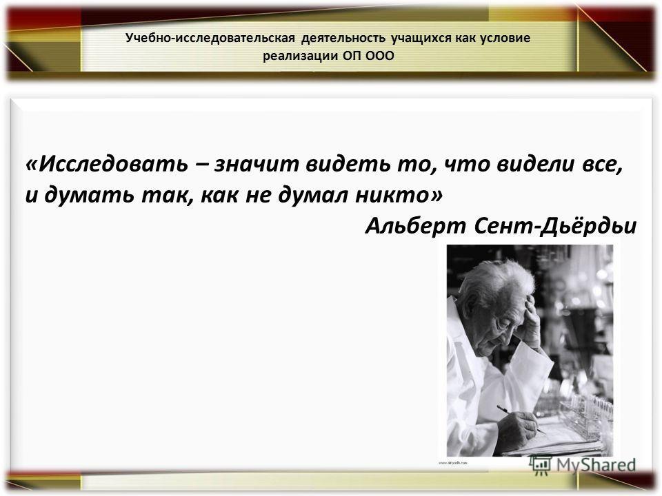 «Исследовать – значит видеть то, что видели все, и думать так, как не думал никто» Альберт Сент-Дьёрдьи