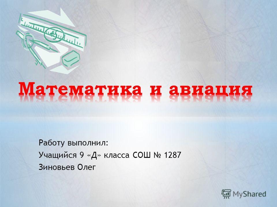 Работу выполнил: Учащийся 9 «Д» класса СОШ 1287 Зиновьев Олег