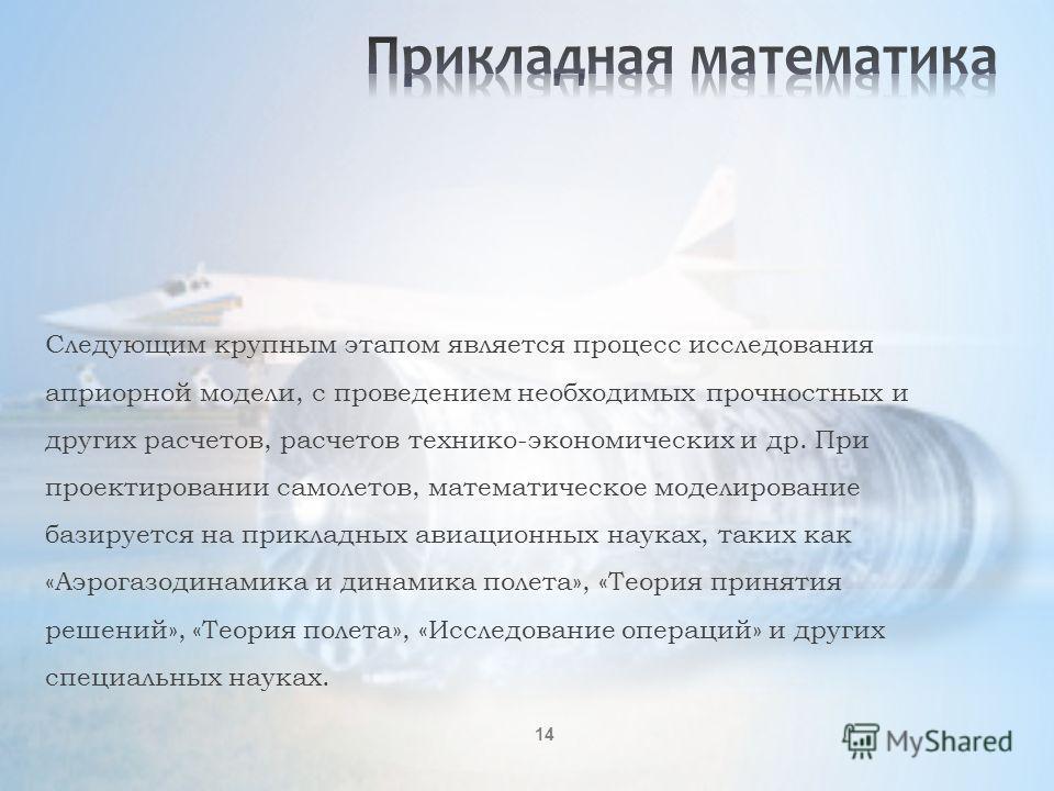 14 Следующим крупным этапом является процесс исследования априорной модели, с проведением необходимых прочностных и других расчетов, расчетов технико-экономических и др. При проектировании самолетов, математическое моделирование базируется на приклад