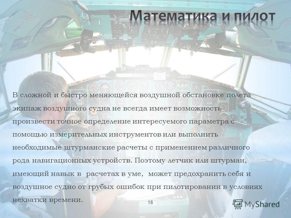 16 В сложной и быстро меняющейся воздушной обстановке полета экипаж воздушного судна не всегда имеет возможность произвести точное определение интересуемого параметра с помощью измерительных инструментов или выполнить необходимые штурманские расчеты