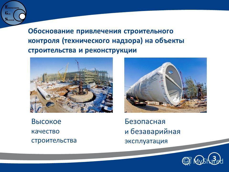 Обоснование привлечения строительного контроля (технического надзора) на объекты строительства и реконструкции 3 Безопасная и безаварийная эксплуатация Высокое качество строительства E ngineering G as S ystem