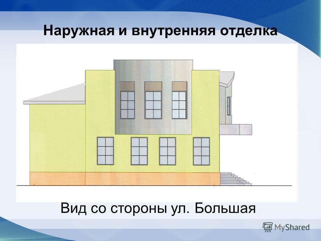 Наружная и внутренняя отделка Вид со стороны ул. Большая
