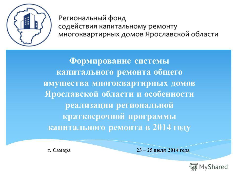 Формирование системы капитального ремонта общего имущества многоквартирных домов Ярославской области и особенности реализации региональной краткосрочной программы капитального ремонта в 2014 году г. Самара 23 – 25 июля 2014 года