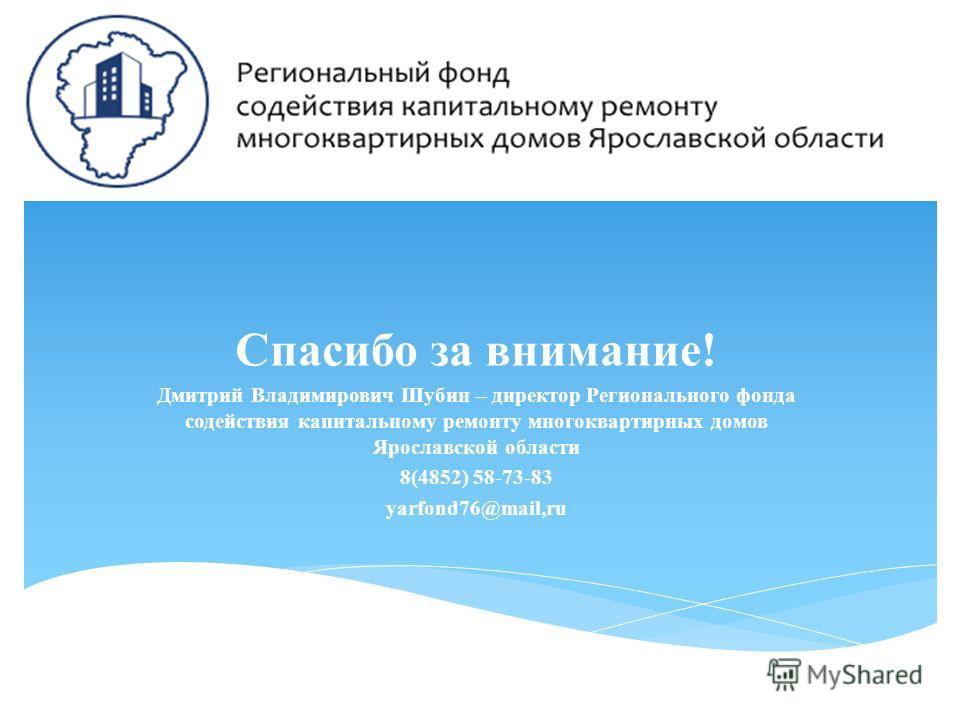 Спасибо за внимание! Дмитрий Владимирович Шубин – директор Регионального фонда содействия капитальному ремонту многоквартирных домов Ярославской области 8(4852) 58-73-83 yarfond76@mail,ru
