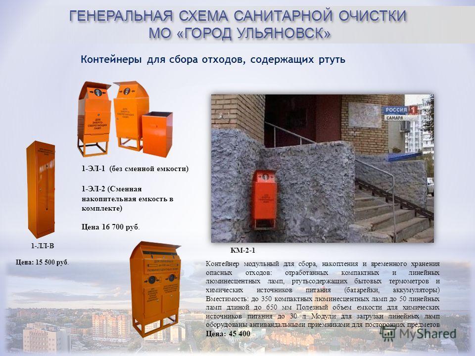 ГЕНЕРАЛЬНАЯ СХЕМА САНИТАРНОЙ ОЧИСТКИ МО «ГОРОД УЛЬЯНОВСК» Контейнеры для сбора отходов, содержащих ртуть КМ-2-1 1-ЛЛ-В Цена: 15 500 руб. 1-ЭЛ-1 (без сменной емкости) 1-ЭЛ-2 (Сменная накопительная емкость в комплекте) Цена 16 700 руб. Контейнер модуль