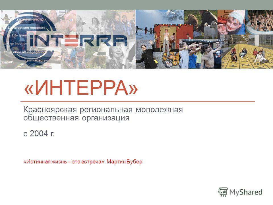 «ИНТЕРРА» Красноярская региональная молодежная общественная организация с 2004 г. «Истинная жизнь – это встреча». Мартин Бубер