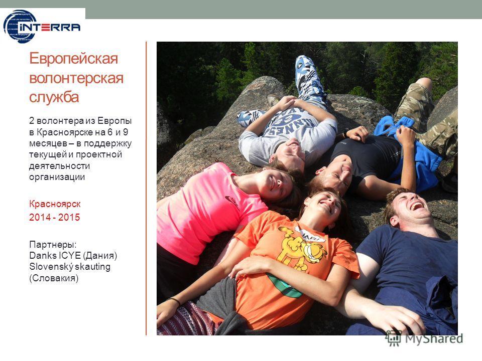 Европейская волонтерская служба 2 волонтера из Европы в Красноярске на 6 и 9 месяцев – в поддержку текущей и проектной деятельности организации Красноярск 2014 - 2015 Партнеры: Danks ICYE (Дания) Slovenský skauting (Словакия)