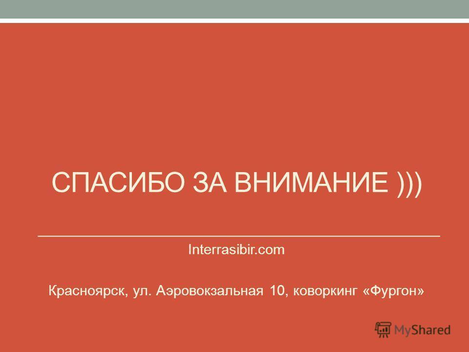 СПАСИБО ЗА ВНИМАНИЕ ))) Interrasibir.com Красноярск, ул. Аэровокзальная 10, коворкинг «Фургон»