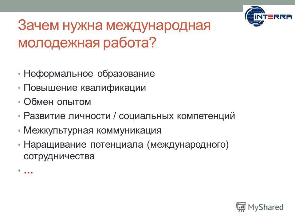 Зачем нужна международная молодежная работа? Неформальное образование Повышение квалификации Обмен опытом Развитие личности / социальных компетенций Межкультурная коммуникация Наращивание потенциала (международного) сотрудничества …
