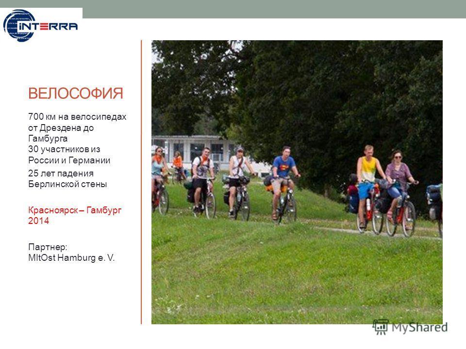 ВЕЛОСОФИЯ 700 км на велосипедах от Дрездена до Гамбурга 30 участников из России и Германии 25 лет падения Берлинской стены Красноярск – Гамбург 2014 Партнер: MItOst Hamburg e. V.
