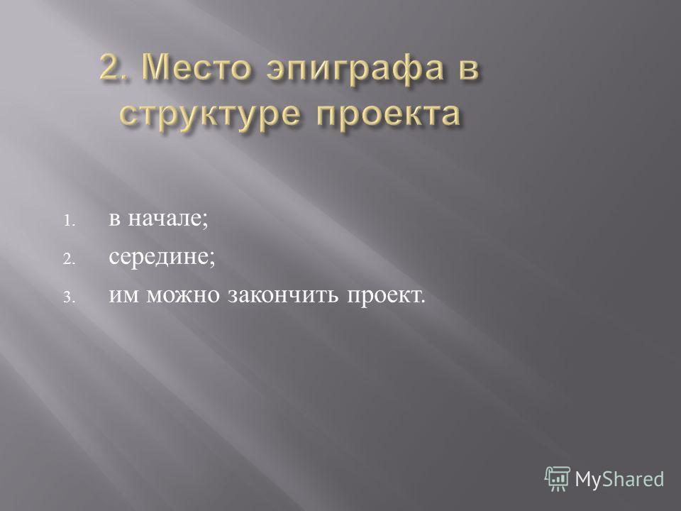 1. в начале ; 2. середине ; 3. им можно закончить проект.