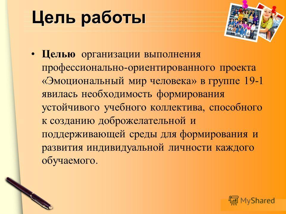 www.themegallery.com Цель работы Целью организации выполнения профессионально-ориентированного проекта «Эмоциональный мир человека» в группе 19-1 явилась необходимость формирования устойчивого учебного коллектива, способного к созданию доброжелательн
