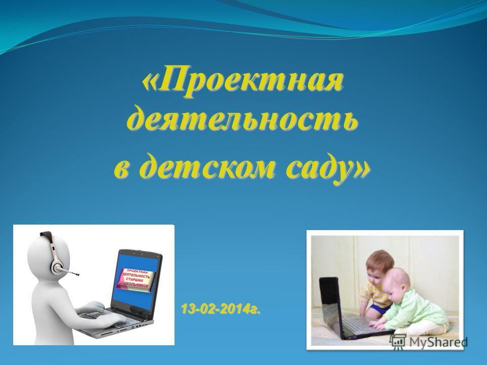 «Проектная деятельность в детском саду» 13-02-2014 г.