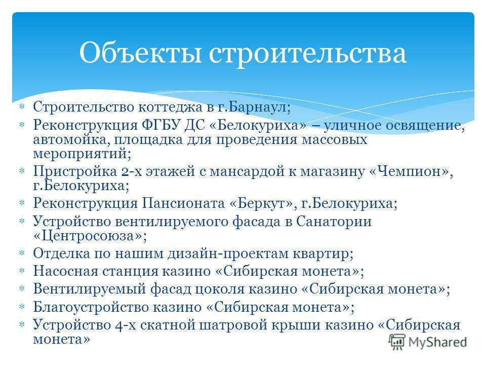 Строительство коттеджа в г.Барнаул; Реконструкция ФГБУ ДС «Белокуриха» – уличное освящение, автомойка, площадка для проведения массовых мероприятий; Пристройка 2-х этажей с мансардой к магазину «Чемпион», г.Белокуриха; Реконструкция Пансионата «Берку