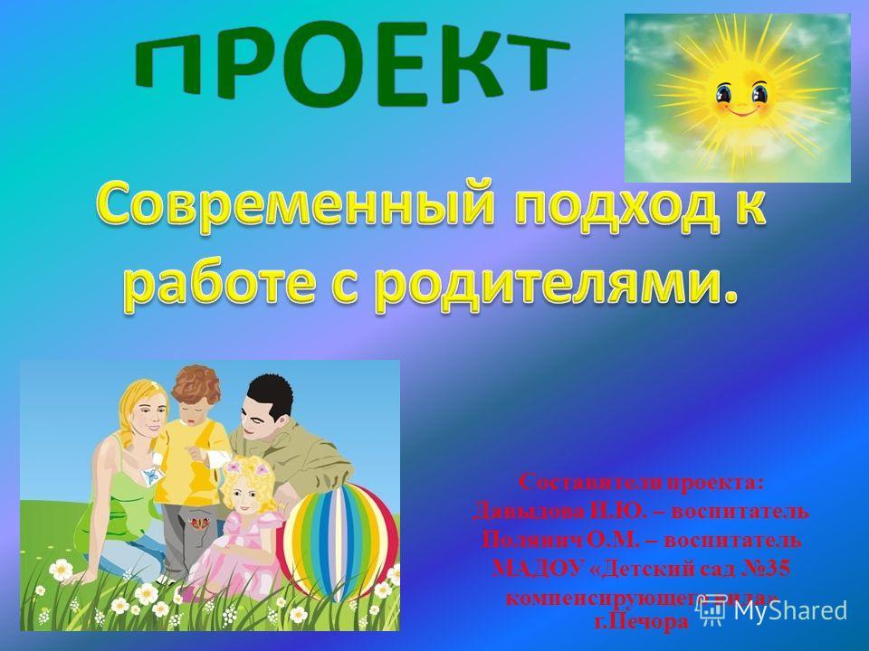 Составители проекта: Давыдова И.Ю. – воспитатель Полянич О.М. – воспитатель МАДОУ «Детский сад 35 компенсирующего вида» г.Печора