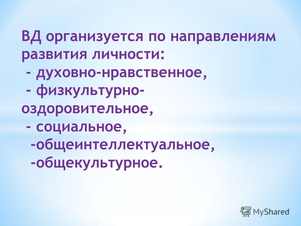 ВД организуется по направлениям развития личности: - духовно-нравственное, - физкультурно- оздоровительное, - социальное, -общеинтеллектуальное, -общекультурное.