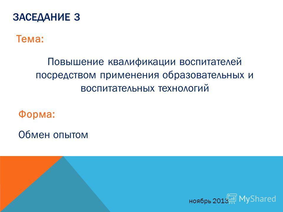 ЗАСЕДАНИЕ 3 Тема: Повышение квалификации воспитателей посредством применения образовательных и воспитательных технологий Форма: Обмен опытом ноябрь 2013